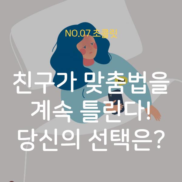 [07호 초콜릿] 친구가 맞춤법을 자꾸 틀린다. 당신의 선택은?